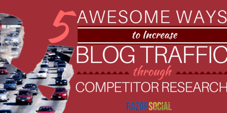 5 Awesome Ways to Increase Blog Traffic Through Competitor Research