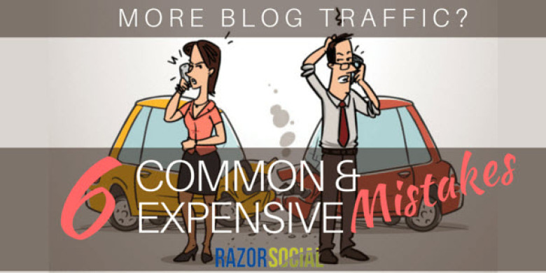 More Blog Traffic: 6 Common and Expensive Mistakes