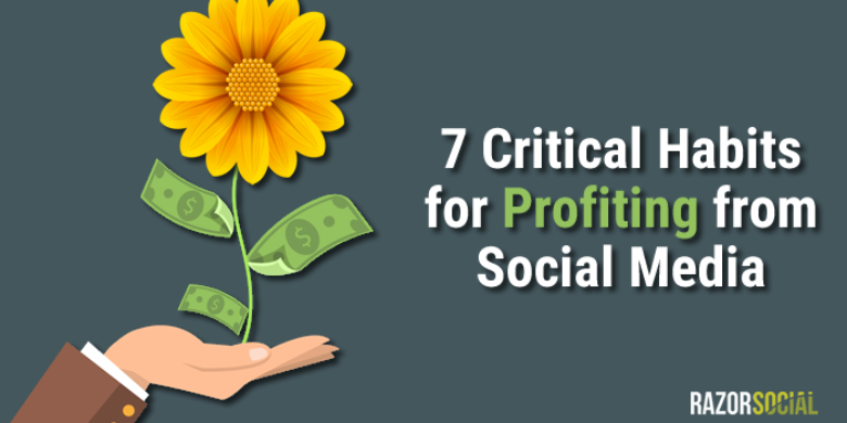 7 Critical Habits for Profiting from Social Media