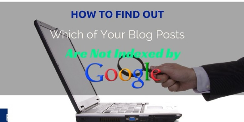 How to Find Out Which of Your Blog Posts are Not Indexed by Google
