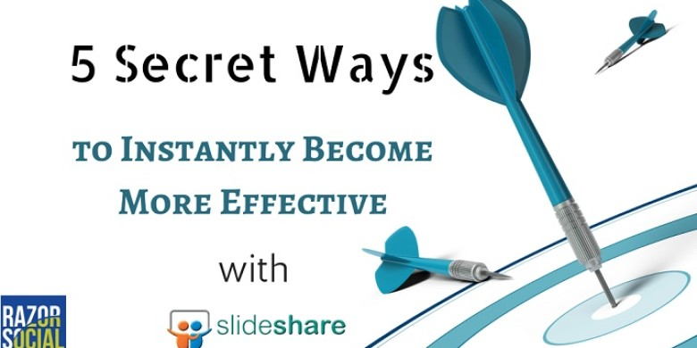 5 Secret Ways to Instantly Become More Effective with Slideshare Presentations