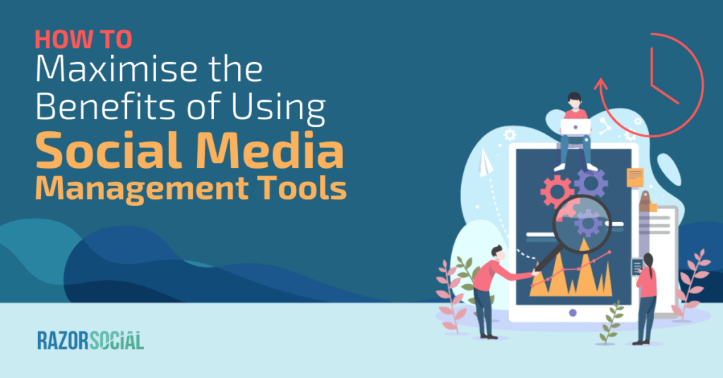 How to Maximize the Benefits of Using Social Media Management Tools