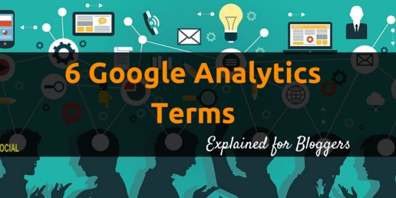 6 Google Analytics Terms Explained for Bloggers