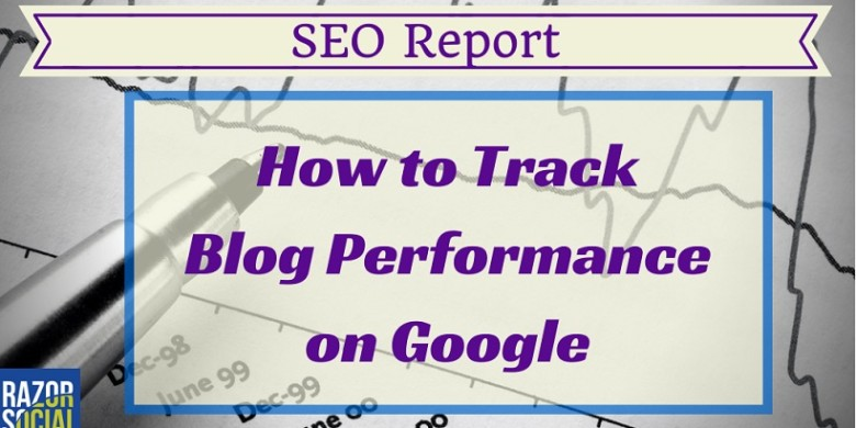 SEO Report:  How to Track Blog Performance on Google