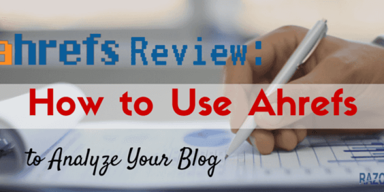 Ahrefs Review: How to Use Ahrefs to Analyze Your Blog