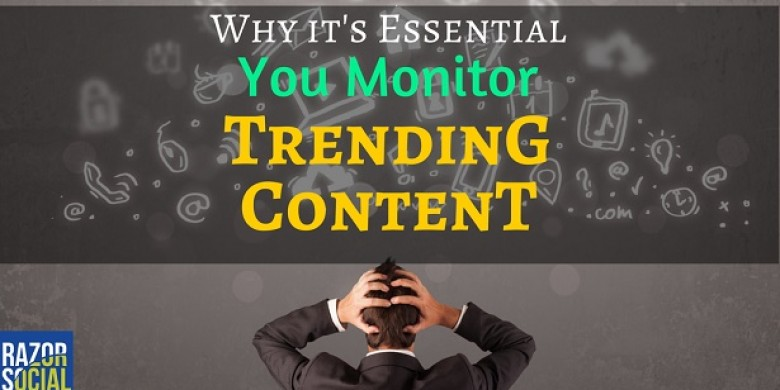 Why it's Essential You Monitor Trending Content
